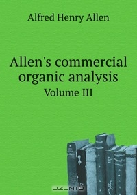 A. H. Allen / Allen's commercial organic analysis / Allen's commercial organic analysis; a treatise on the properties, modes of assaying, and proximate analytical ...